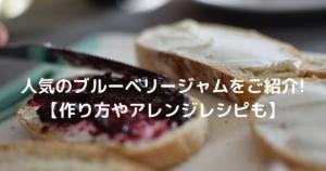 人気のブルーベリージャムをご紹介!【作り方やアレンジレシピも】