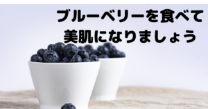 ブルーベリーを食べて美肌になりましょう