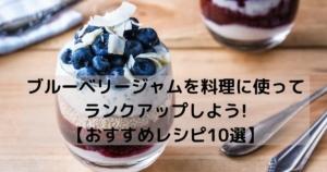 ブルーベリージャムを料理に使ってランクアップしよう!【おすすめレシピ10選】